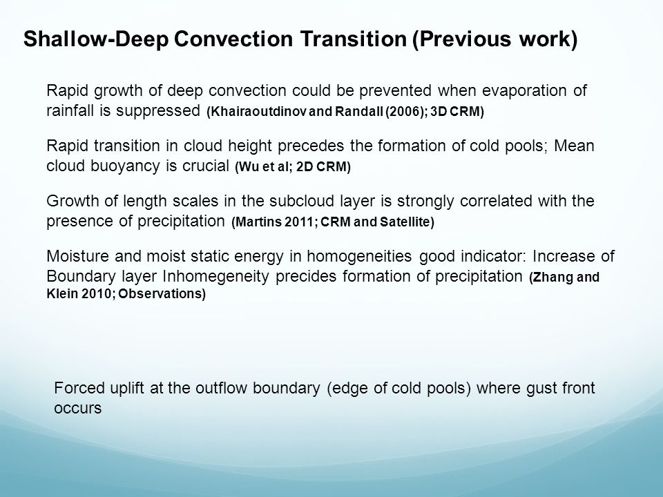 Shallow-Deep Convection Transition (Previous work) Rapid growth of deep convection could be prevented when evaporation of rainfall is suppressed (Khairaoutdinov and Randall (2006); 3D CRM) Rapid transition in cloud height precedes the formation of cold pools; Mean cloud buoyancy is crucial (Wu et al; 2D CRM) Growth of length scales in the subcloud layer is strongly correlated with the presence of precipitation (Martins 2011; CRM and Satellite) Moisture and moist static energy in homogeneities good indicator: Increase of Boundary layer Inhomegeneity precides formation of precipitation (Zhang and Klein 2010; Observations) Forced uplift at the outflow boundary (edge of cold pools) where gust front occurs