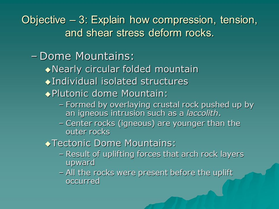 Objective – 3: Explain how compression, tension, and shear stress deform rocks. –Dome Mountains:  Nearly circular folded mountain  Individual isolat
