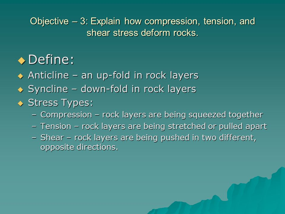 Objective – 3: Explain how compression, tension, and shear stress deform rocks.  Define:  Anticline – an up-fold in rock layers  Syncline – down-fo
