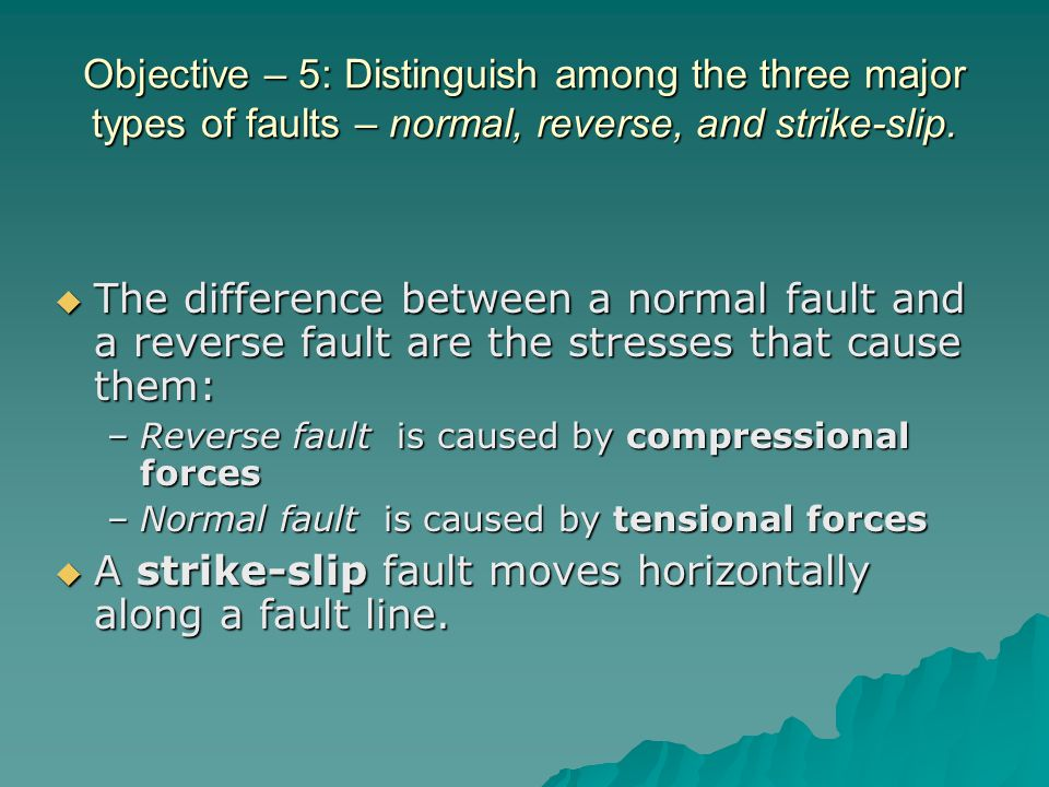  The difference between a normal fault and a reverse fault are the stresses that cause them: –Reverse fault is caused by compressional forces –Normal