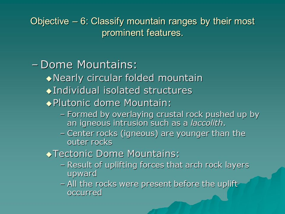 Objective – 6: Classify mountain ranges by their most prominent features. –Dome Mountains:  Nearly circular folded mountain  Individual isolated str