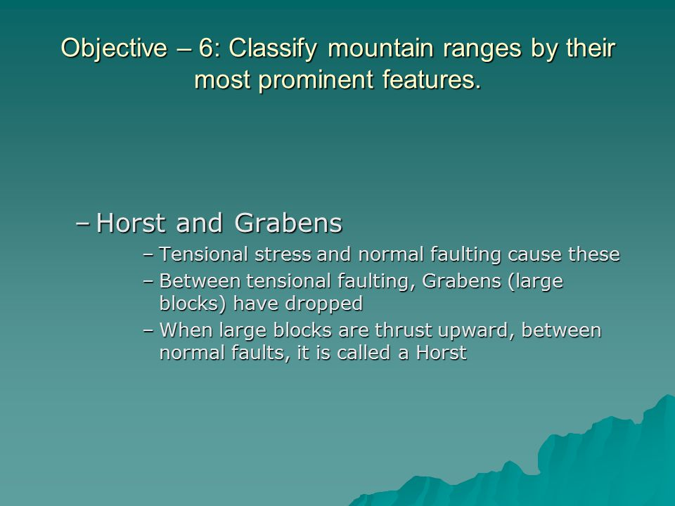 Objective – 6: Classify mountain ranges by their most prominent features. –Horst and Grabens –Tensional stress and normal faulting cause these –Betwee