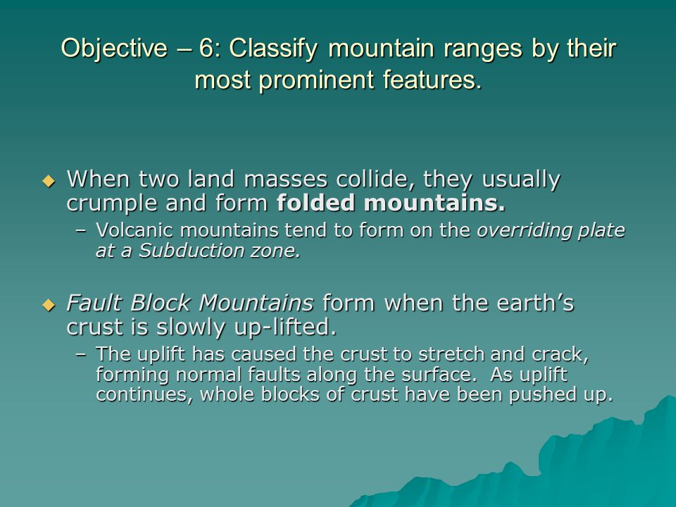 Objective – 6: Classify mountain ranges by their most prominent features.  When two land masses collide, they usually crumple and form folded mountai