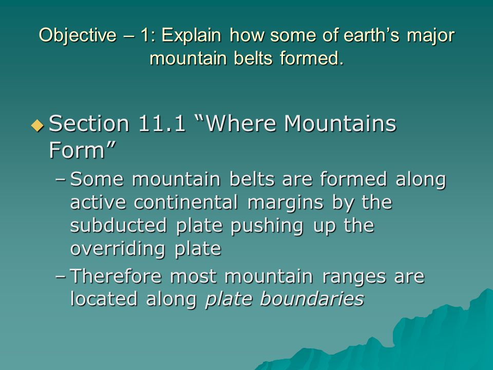 "Objective – 1: Explain how some of earth's major mountain belts formed.  Section 11.1 ""Where Mountains Form"" –Some mountain belts are formed along ac"
