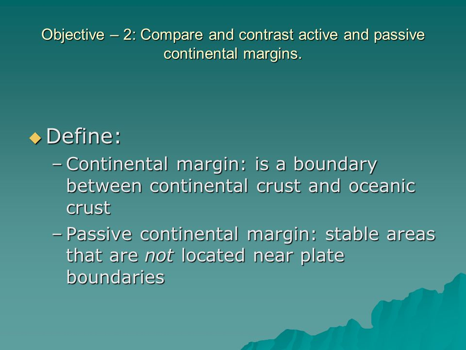 Objective – 2: Compare and contrast active and passive continental margins.  Define: –Continental margin: is a boundary between continental crust and