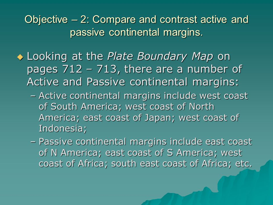 Objective – 2: Compare and contrast active and passive continental margins.  Looking at the Plate Boundary Map on pages 712 – 713, there are a number