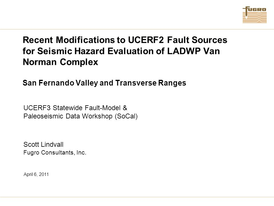 Recent Modifications to UCERF2 Fault Sources for Seismic Hazard Evaluation of LADWP Van Norman Complex San Fernando Valley and Transverse Ranges UCERF3 Statewide Fault-Model & Paleoseismic Data Workshop (SoCal) Scott Lindvall Fugro Consultants, Inc.