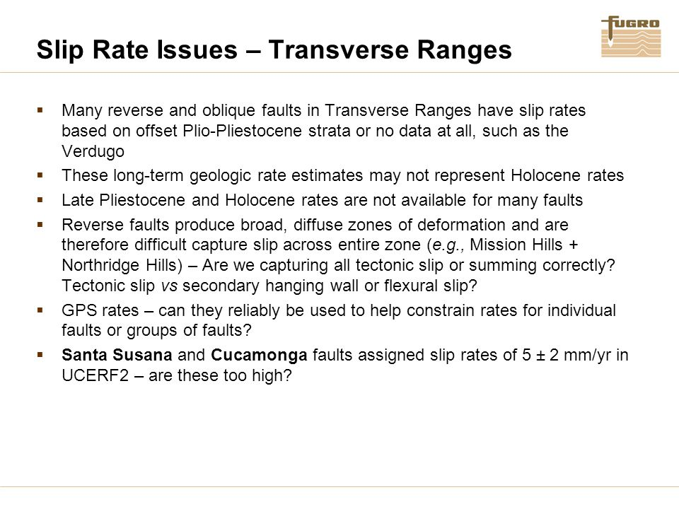 Slip Rate Issues – Transverse Ranges  Many reverse and oblique faults in Transverse Ranges have slip rates based on offset Plio-Pliestocene strata or no data at all, such as the Verdugo  These long-term geologic rate estimates may not represent Holocene rates  Late Pliestocene and Holocene rates are not available for many faults  Reverse faults produce broad, diffuse zones of deformation and are therefore difficult capture slip across entire zone (e.g., Mission Hills + Northridge Hills) – Are we capturing all tectonic slip or summing correctly.