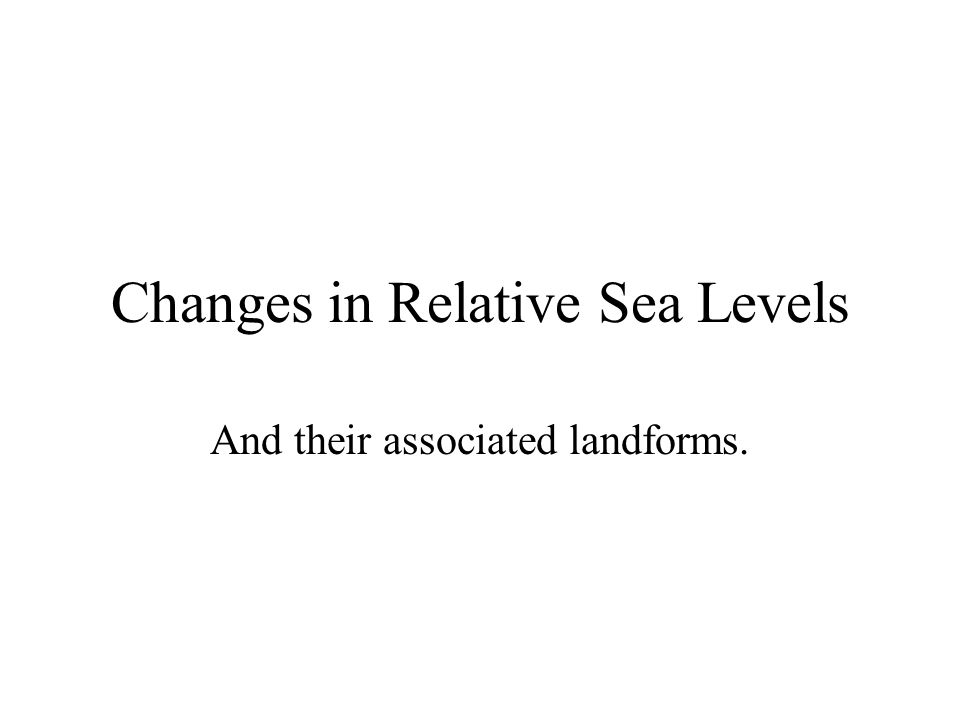 Changes in Relative Sea Levels And their associated landforms.