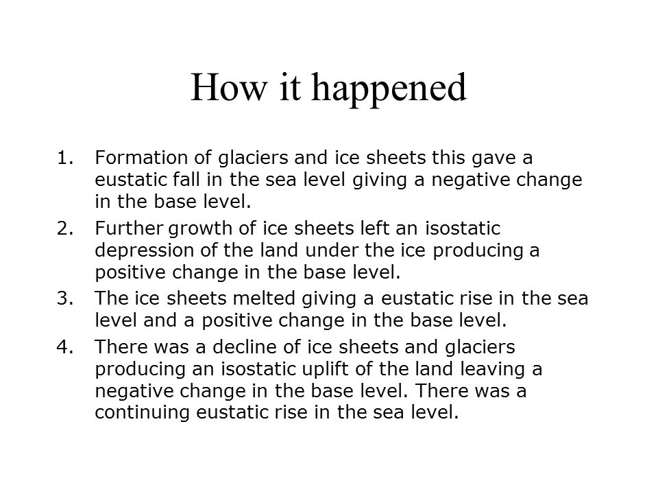 How it happened 1.Formation of glaciers and ice sheets this gave a eustatic fall in the sea level giving a negative change in the base level.