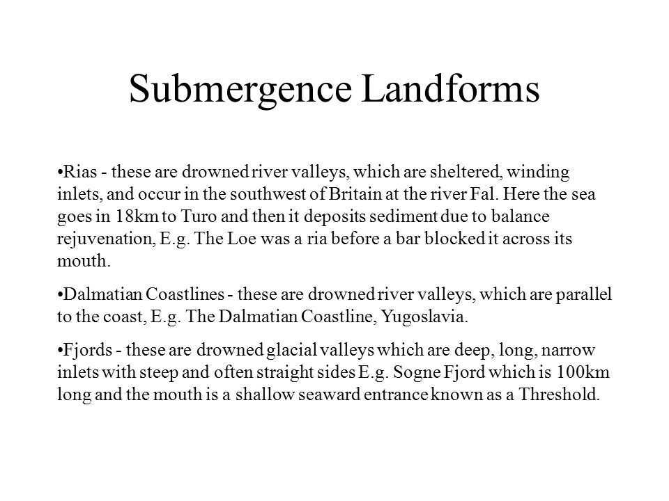 Submergence Landforms Rias - these are drowned river valleys, which are sheltered, winding inlets, and occur in the southwest of Britain at the river Fal.