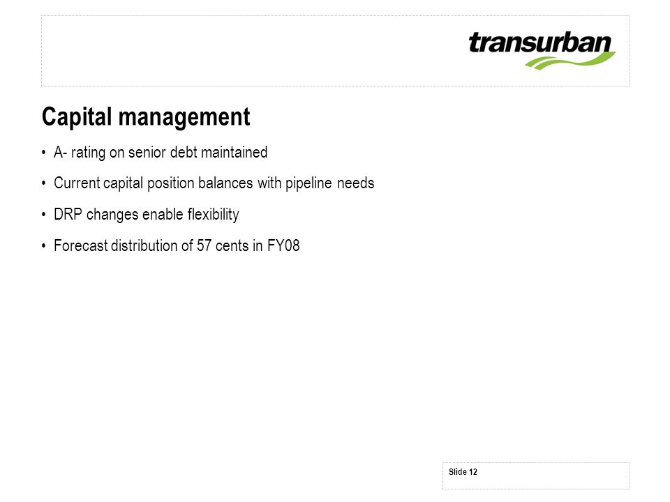 Slide 12 Capital management A- rating on senior debt maintained Current capital position balances with pipeline needs DRP changes enable flexibility Forecast distribution of 57 cents in FY08