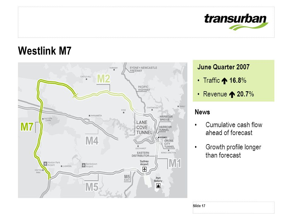 Slide 17 News Cumulative cash flow ahead of forecast Growth profile longer than forecast Westlink M7 June Quarter 2007 Traffic  16.8 % Revenue  20.7 %
