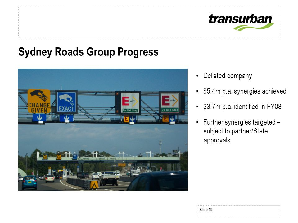 Sydney Roads Group Progress Delisted company $5.4m p.a. synergies achieved $3.7m p.a. identified in FY08 Further synergies targeted – subject to partn