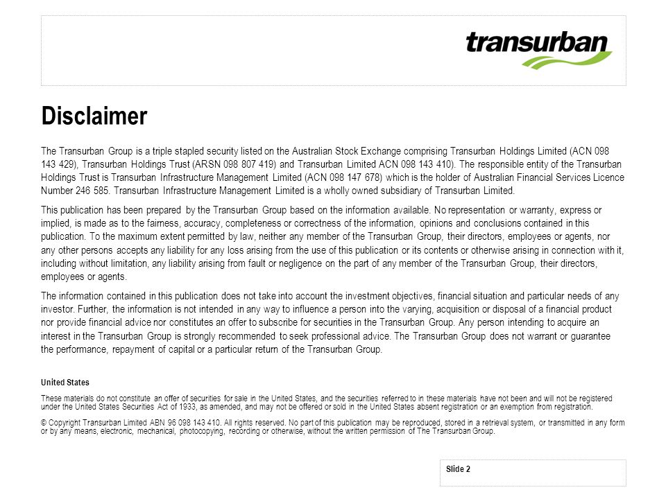 Slide 2 Disclaimer The Transurban Group is a triple stapled security listed on the Australian Stock Exchange comprising Transurban Holdings Limited (ACN 098 143 429), Transurban Holdings Trust (ARSN 098 807 419) and Transurban Limited ACN 098 143 410).