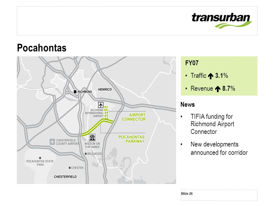 Slide 26 News TIFIA funding for Richmond Airport Connector New developments announced for corridor Pocahontas FY07 Traffic  3.1 % Revenue  8.7 %