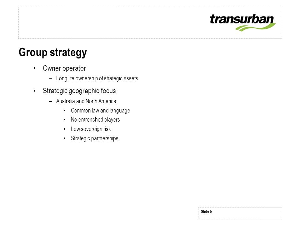 Slide 5 Group strategy Owner operator – Long life ownership of strategic assets Strategic geographic focus – Australia and North America Common law an