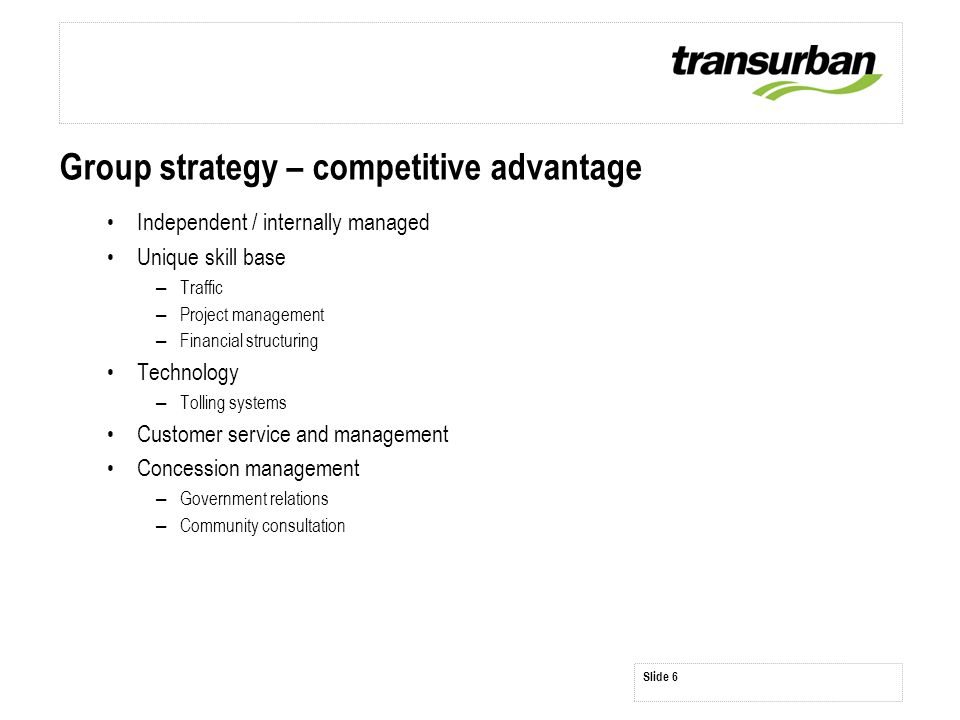 Slide 6 Group strategy – competitive advantage Independent / internally managed Unique skill base – Traffic – Project management – Financial structuri