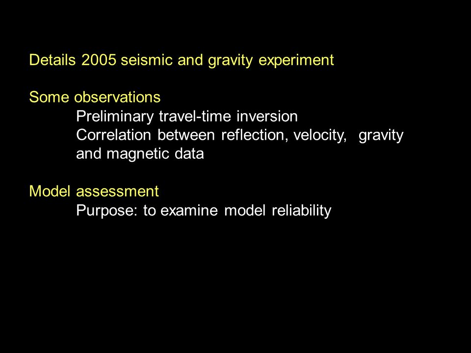 Some observations Preliminary travel-time inversion Correlation between reflection, velocity, gravity and magnetic data Model assessment Purpose: to examine model reliability Details 2005 seismic and gravity experiment