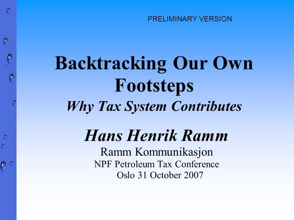 Backtracking Our Own Footsteps Why Tax System Contributes Hans Henrik Ramm Ramm Kommunikasjon NPF Petroleum Tax Conference Oslo 31 October 2007 PRELIMINARY VERSION