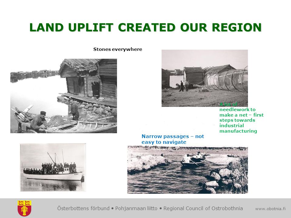 Österbottens förbund  Pohjanmaan liitto  Regional Council of Ostrobothnia www.obotnia.fi LAND UPLIFT CREATED OUR REGION Narrow passages – not easy to navigate A lot of needlework to make a net – first steps towards industrial manufacturing Stones everywhere