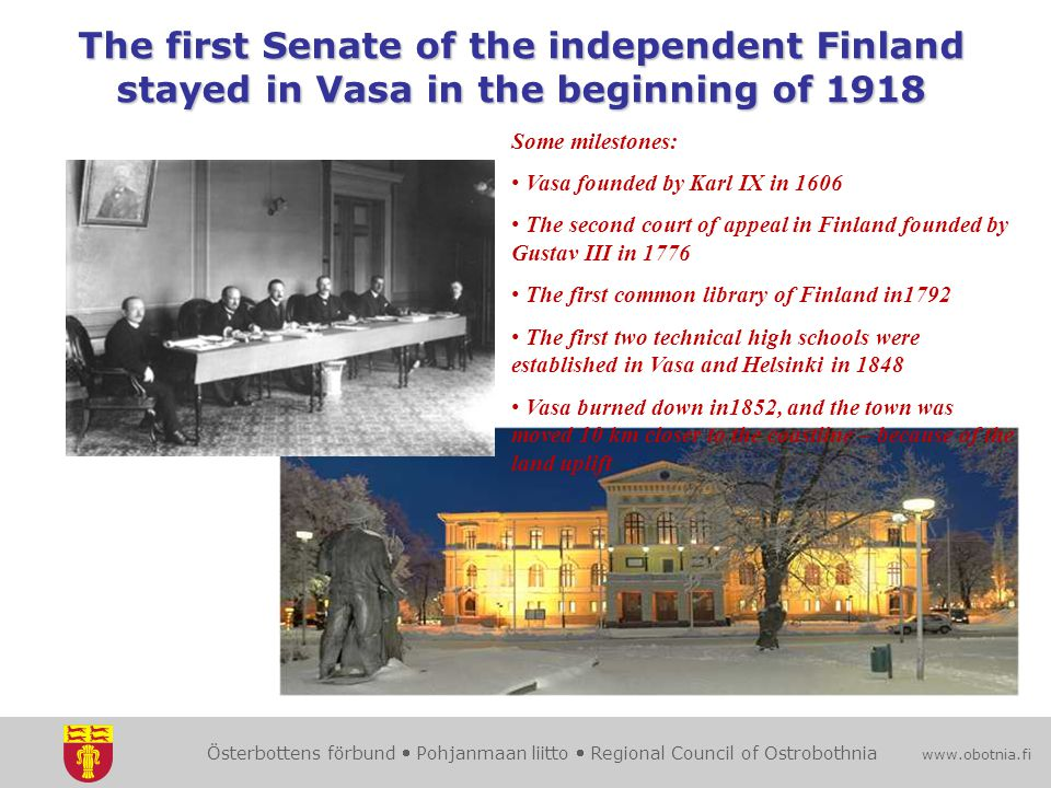 Österbottens förbund  Pohjanmaan liitto  Regional Council of Ostrobothnia www.obotnia.fi The first Senate of the independent Finland stayed in Vasa in the beginning of 1918 Some milestones: Vasa founded by Karl IX in 1606 The second court of appeal in Finland founded by Gustav III in 1776 The first common library of Finland in1792 The first two technical high schools were established in Vasa and Helsinki in 1848 Vasa burned down in1852, and the town was moved 10 km closer to the coastline – because of the land uplift