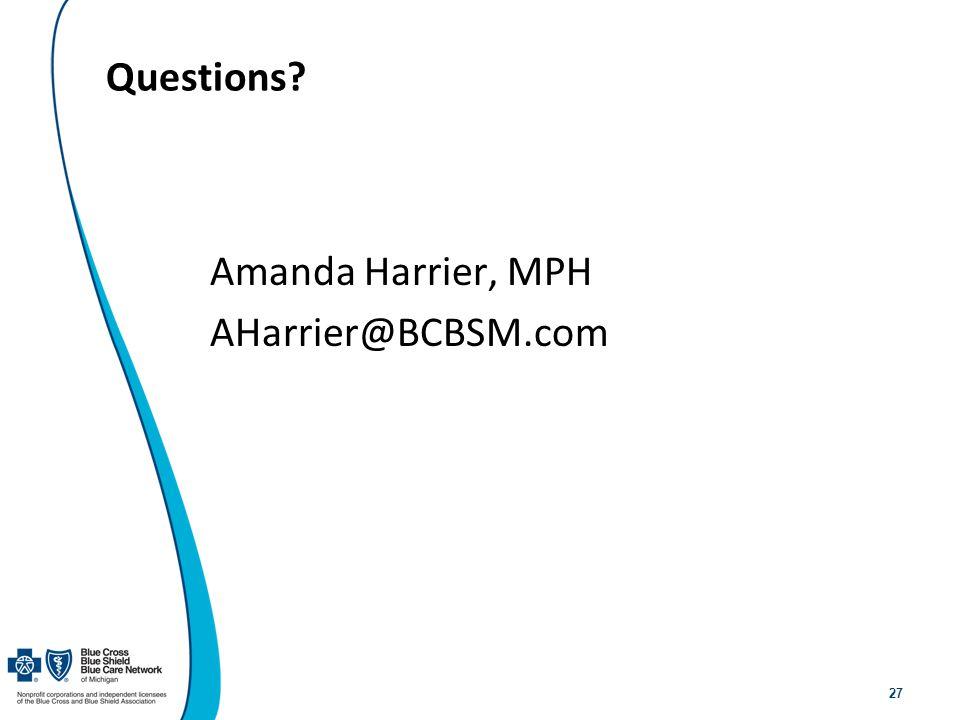 27 Questions? Amanda Harrier, MPH AHarrier@BCBSM.com
