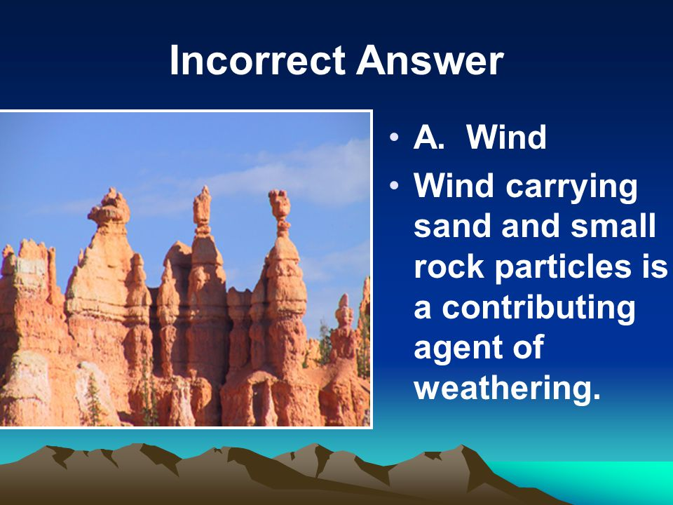 Incorrect Answer A. Wind Wind carrying sand and small rock particles is a contributing agent of weathering.