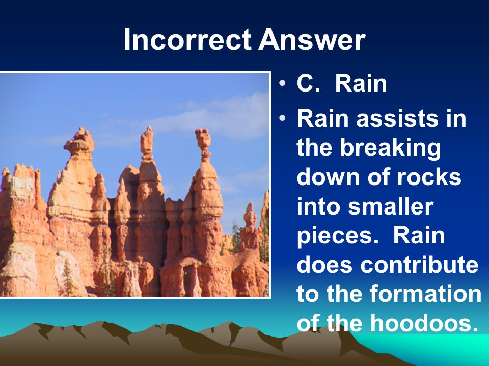 Incorrect Answer C. Rain Rain assists in the breaking down of rocks into smaller pieces.