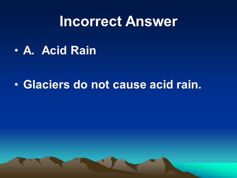 Incorrect Answer A. Acid Rain Glaciers do not cause acid rain.