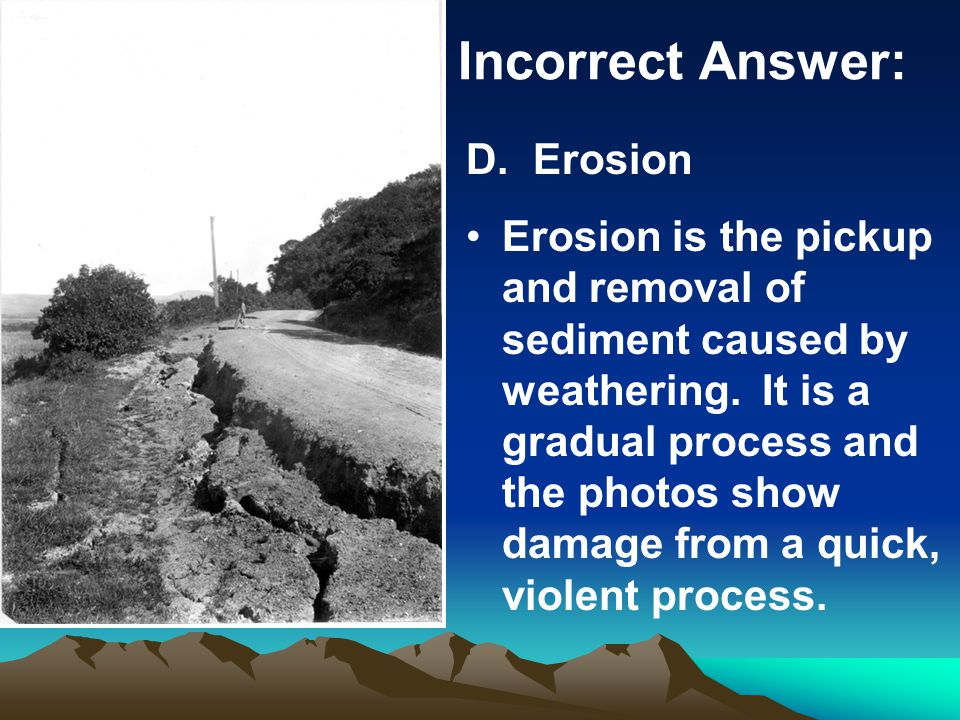Incorrect Answer: D. Erosion Erosion is the pickup and removal of sediment caused by weathering.