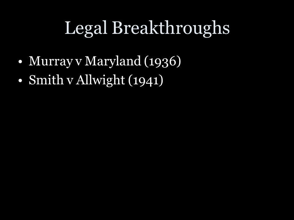 Legal Breakthroughs Murray v Maryland (1936) Smith v Allwight (1941)