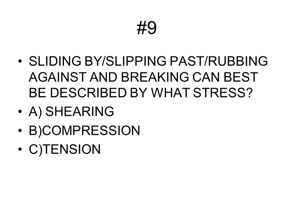 #9 SLIDING BY/SLIPPING PAST/RUBBING AGAINST AND BREAKING CAN BEST BE DESCRIBED BY WHAT STRESS.