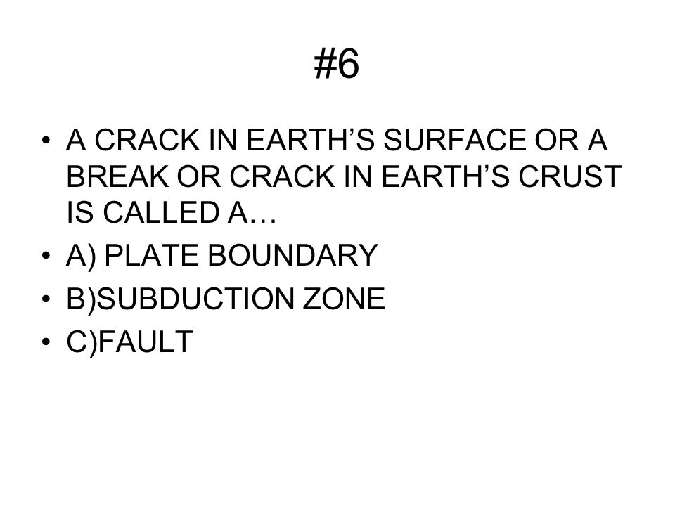 #6 A CRACK IN EARTH'S SURFACE OR A BREAK OR CRACK IN EARTH'S CRUST IS CALLED A… A) PLATE BOUNDARY B)SUBDUCTION ZONE C)FAULT