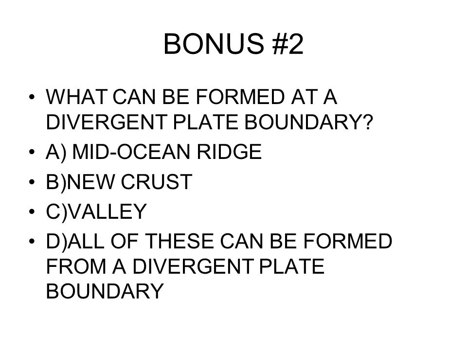 BONUS #2 WHAT CAN BE FORMED AT A DIVERGENT PLATE BOUNDARY.