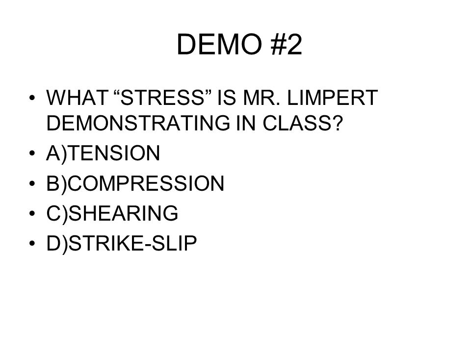 DEMO #2 WHAT STRESS IS MR. LIMPERT DEMONSTRATING IN CLASS.