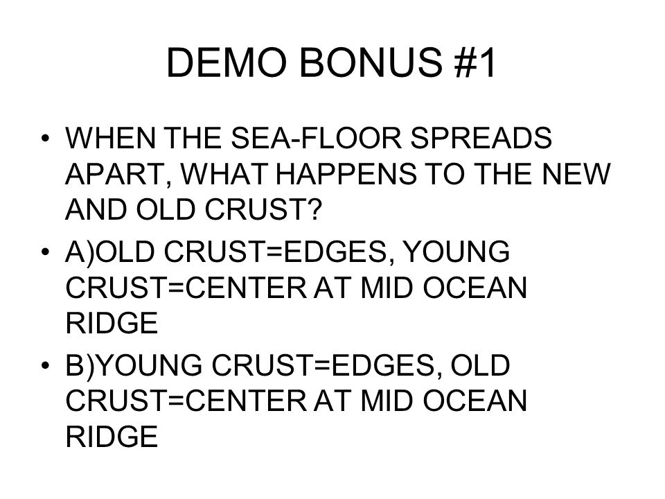 DEMO BONUS #1 WHEN THE SEA-FLOOR SPREADS APART, WHAT HAPPENS TO THE NEW AND OLD CRUST.