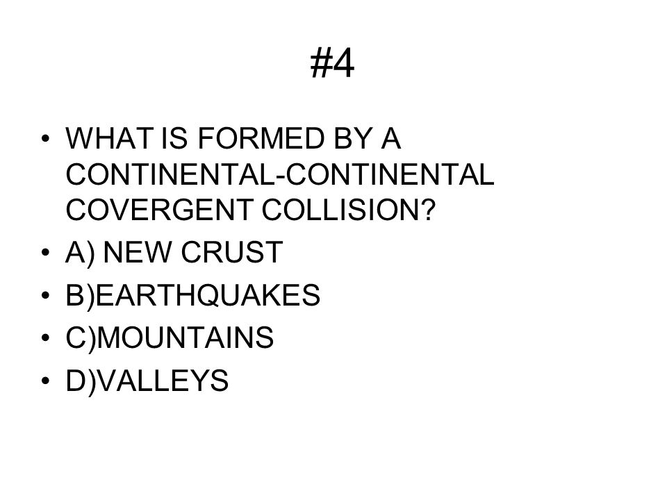 #4 WHAT IS FORMED BY A CONTINENTAL-CONTINENTAL COVERGENT COLLISION.