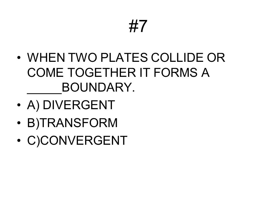 #7 WHEN TWO PLATES COLLIDE OR COME TOGETHER IT FORMS A _____BOUNDARY.