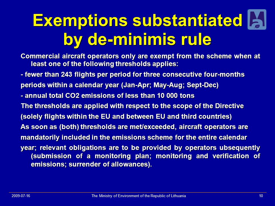 2009-07-16The Ministry of Environment of the Republic of Lithuania10 Exemptions substantiated by de-minimis rule Commercial aircraft operators only are exempt from the scheme when at least one of the following thresholds applies: - fewer than 243 flights per period for three consecutive four-months periods within a calendar year (Jan-Apr; May-Aug; Sept-Dec) - annual total CO2 emissions of less than 10 000 tons The thresholds are applied with respect to the scope of the Directive (solely flights within the EU and between EU and third countries) As soon as (both) thresholds are met/exceeded, aircraft operators are mandatorily included in the emissions scheme for the entire calendar year; relevant obligations are to be provided by operators ubsequently (submission of a monitoring plan; monitoring and verification of emissions; surrender of allowances).
