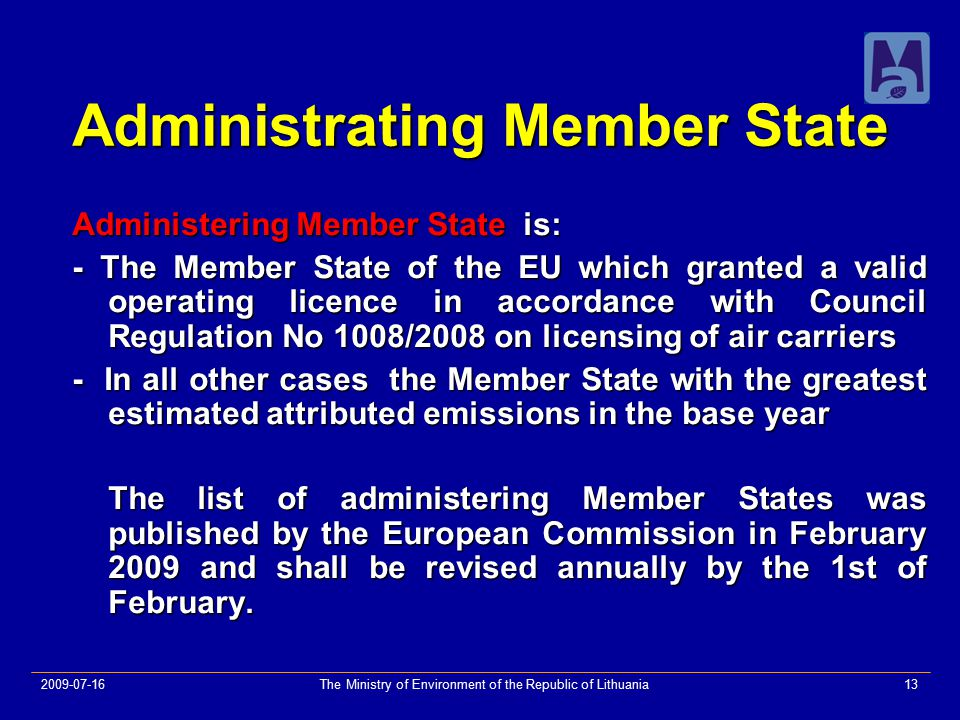2009-07-16The Ministry of Environment of the Republic of Lithuania13 Administrating Member State Administering Member State is: - The Member State of the EU which granted a valid operating licence in accordance with Council Regulation No 1008/2008 on licensing of air carriers - In all other cases the Member State with the greatest estimated attributed emissions in the base year The list of administering Member States was published by the European Commission in February 2009 and shall be revised annually by the 1st of February.