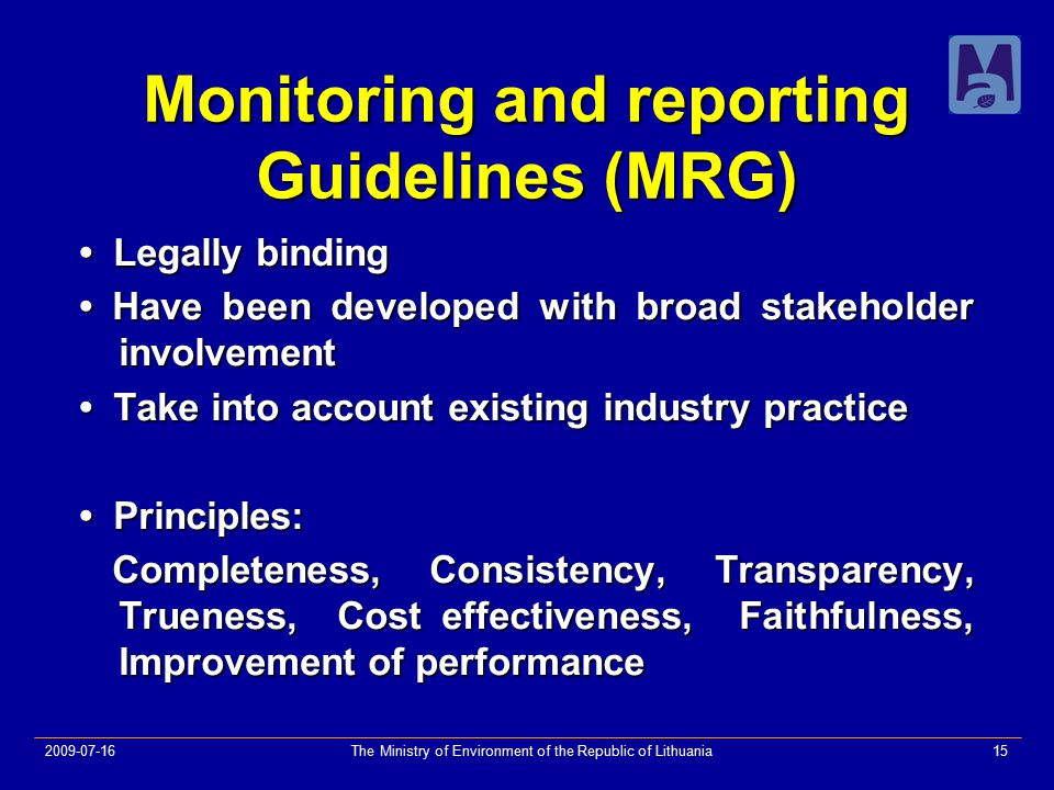2009-07-16The Ministry of Environment of the Republic of Lithuania15 Monitoring and reporting Guidelines (MRG) Legally binding Legally binding Have been developed with broad stakeholder involvement Have been developed with broad stakeholder involvement Take into account existing industry practice Take into account existing industry practice Principles: Principles: Completeness, Consistency, Transparency, Trueness, Cost effectiveness, Faithfulness, Improvement of performance Completeness, Consistency, Transparency, Trueness, Cost effectiveness, Faithfulness, Improvement of performance