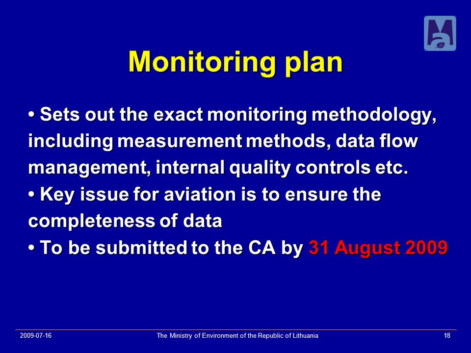 2009-07-16The Ministry of Environment of the Republic of Lithuania18 Monitoring plan Sets out the exact monitoring methodology, Sets out the exact monitoring methodology, including measurement methods, data flow management, internal quality controls etc.