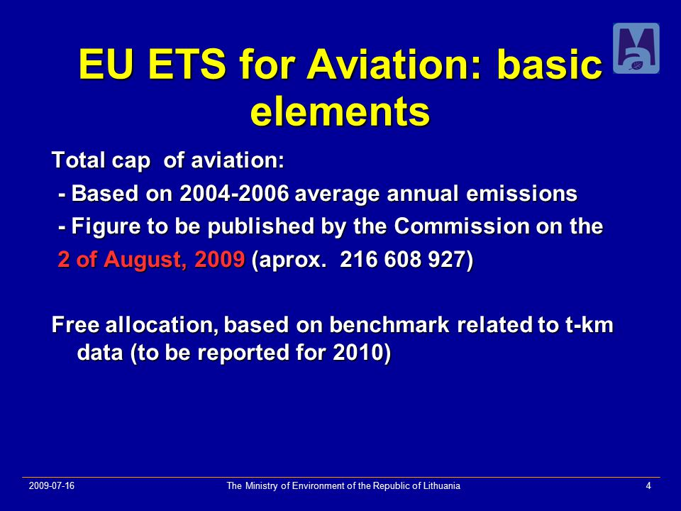 2009-07-16The Ministry of Environment of the Republic of Lithuania4 EU ETS for Aviation: basic elements Total cap of aviation: - Based on 2004-2006 average annual emissions - Based on 2004-2006 average annual emissions - Figure to be published by the Commission on the - Figure to be published by the Commission on the 2 of August, 2009 (aprox.