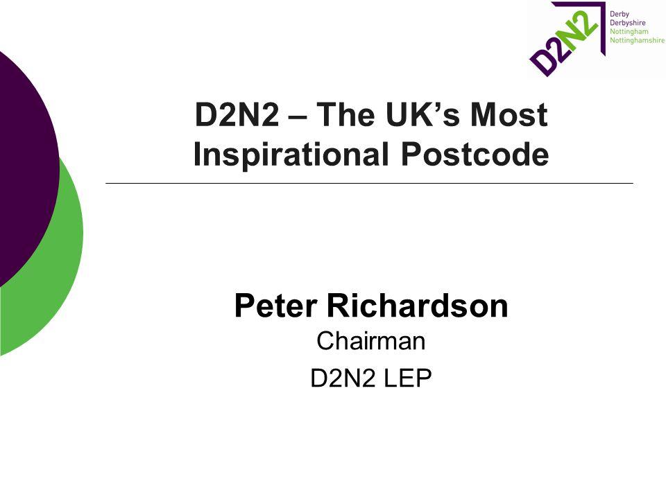 D2N2 – The UK's Most Inspirational Postcode Peter Richardson Chairman D2N2 LEP