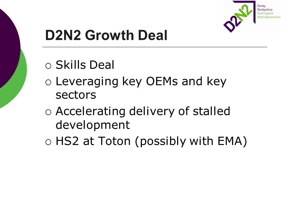 D2N2 Growth Deal  Skills Deal  Leveraging key OEMs and key sectors  Accelerating delivery of stalled development  HS2 at Toton (possibly with EMA)
