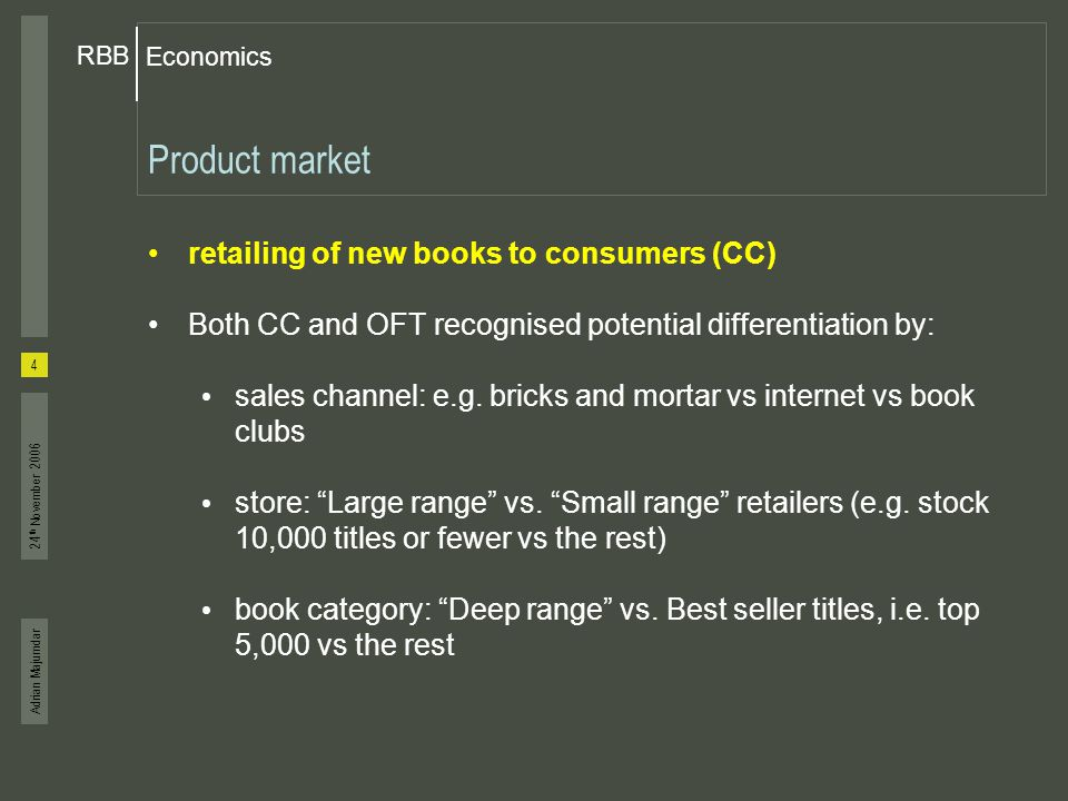 Adrian Majumdar Economics RBB 5 24 th November 2006 Geographic Market (1) National features of competition homogenous pricing throughout UK for most booksellers most deep range titles sold at RRP set by publishers Diversion ratio analysis indicated that national market shares reasonable indicators of competitive pressure – no reduction in national rivalry in price