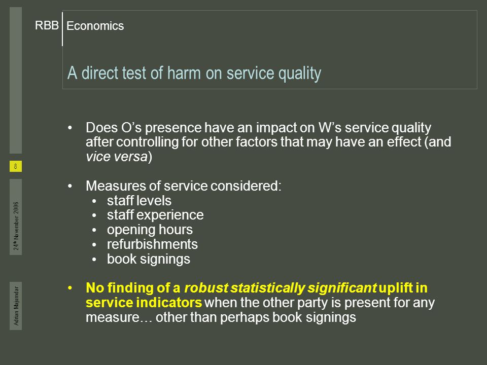 Adrian Majumdar Economics RBB 8 24 th November 2006 A direct test of harm on service quality Does O's presence have an impact on W's service quality a