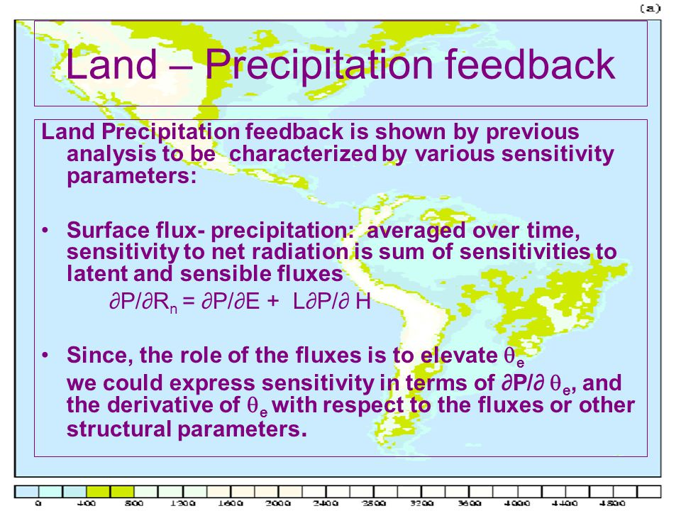 Land – Precipitation feedback Land Precipitation feedback is shown by previous analysis to be characterized by various sensitivity parameters: Surface flux- precipitation: averaged over time, sensitivity to net radiation is sum of sensitivities to latent and sensible fluxes ∂P/∂R n = ∂P/∂E + L∂P/∂ H Since, the role of the fluxes is to elevate  e we could express sensitivity in terms of ∂P/∂  e, and the derivative of  e with respect to the fluxes or other structural parameters.