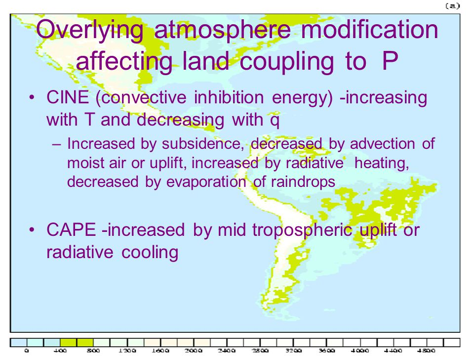 Overlying atmosphere modification affecting land coupling to P CINE (convective inhibition energy) -increasing with T and decreasing with q –Increased by subsidence, decreased by advection of moist air or uplift, increased by radiative heating, decreased by evaporation of raindrops CAPE -increased by mid tropospheric uplift or radiative cooling